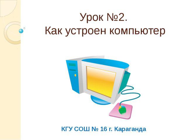 Урок №2. Как устроен компьютер КГУ СОШ № 16 г. Караганда