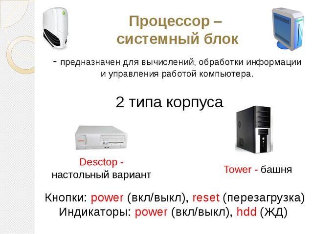 Процессор – системный блок - предназначен для вычислений, обработки информаци...