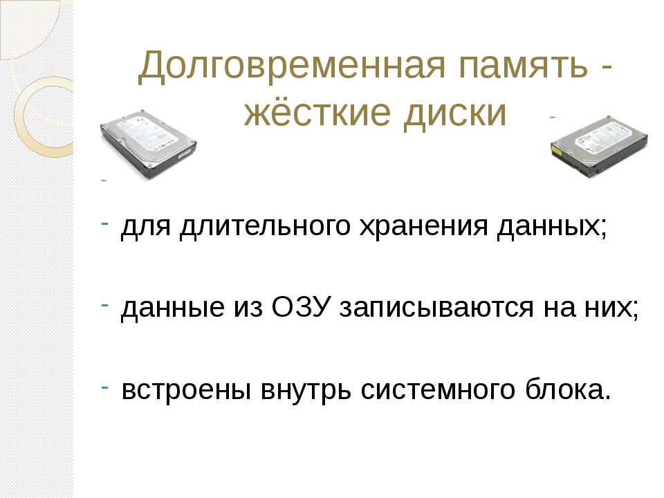 Долговременная память - жёсткие диски для длительного хранения данных; данные...