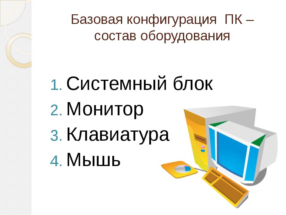 Базовая конфигурация ПК – состав оборудования Системный блок Монитор Клавиату...