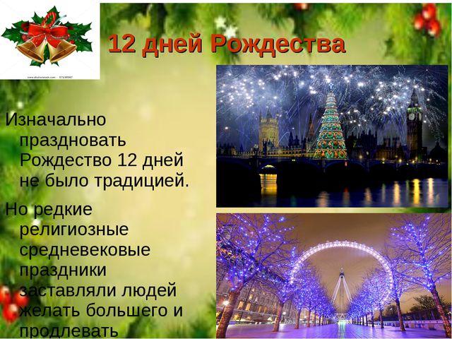 12 дней Рождества Изначально праздновать Рождество 12 дней не было традицией....