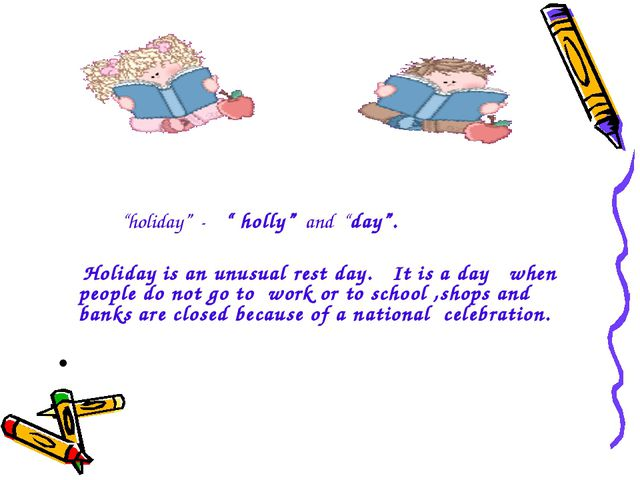 """holiday"" - "" holly"" and ""day"". Holiday is an unusual rest day. It is a day..."