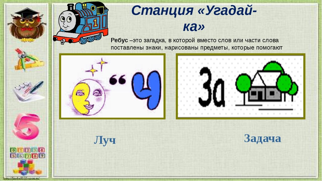 Станция «Угадай-ка» Ребус –это загадка, в которой вместо слов или части слова...