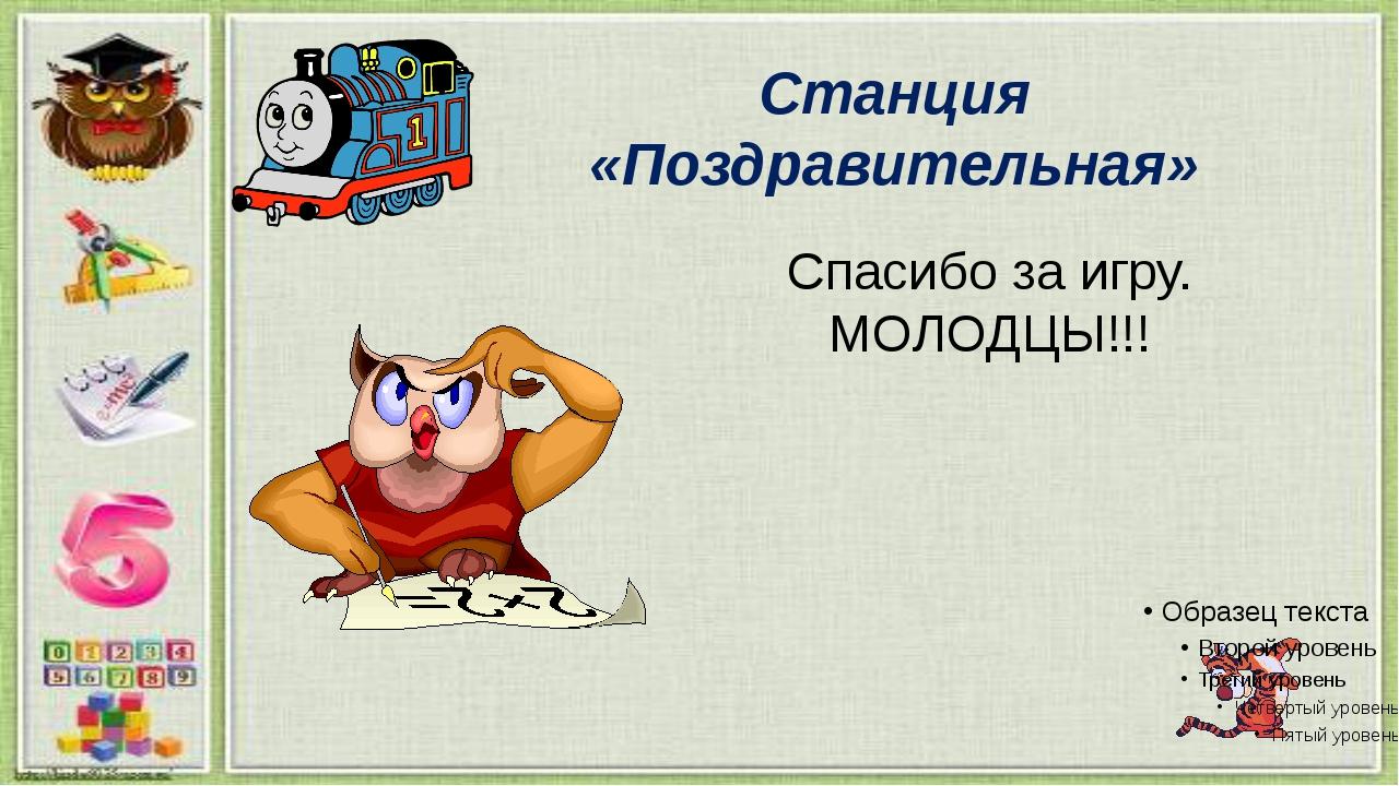 Станция «Поздравительная» Спасибо за игру. МОЛОДЦЫ!!!
