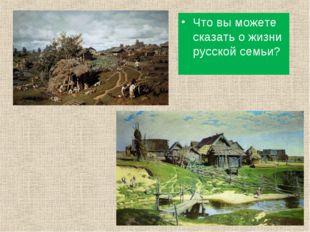 Что вы можете сказать о жизни русской семьи?