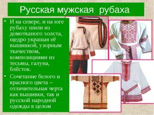 Русская мужская рубаха И на севере, и на юге рубаху шили из домотканого холст