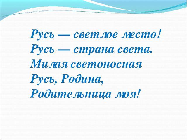 Русь — светлое место! Русь — страна света. Милая светоносная Русь, Родина, Ро...
