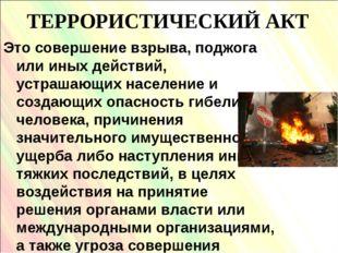 ТЕРРОРИСТИЧЕСКИЙ АКТ Это совершение взрыва, поджога или иных действий, устраш