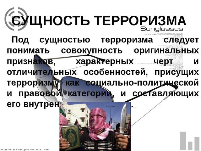 СУЩНОСТЬ ТЕРРОРИЗМА Под сущностью терроризма следует понимать совокупность ор...