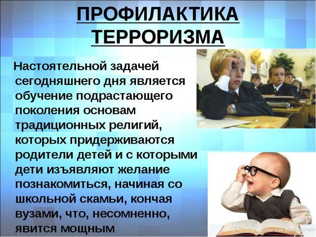 ПРОФИЛАКТИКА ТЕРРОРИЗМА Настоятельной задачей сегодняшнего дня является обуче...