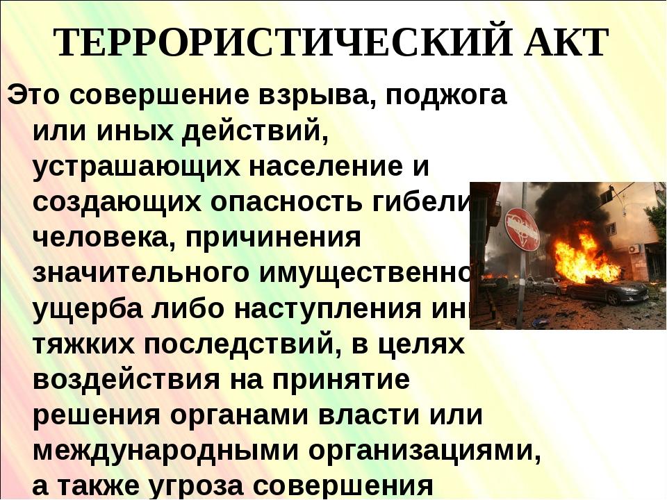 ТЕРРОРИСТИЧЕСКИЙ АКТ Это совершение взрыва, поджога или иных действий, устраш...