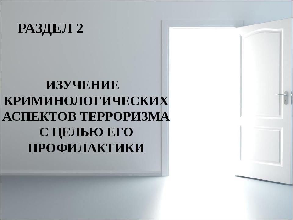 РАЗДЕЛ 2 ИЗУЧЕНИЕ КРИМИНОЛОГИЧЕСКИХ АСПЕКТОВ ТЕРРОРИЗМА С ЦЕЛЬЮ ЕГО ПРОФИЛАКТ...