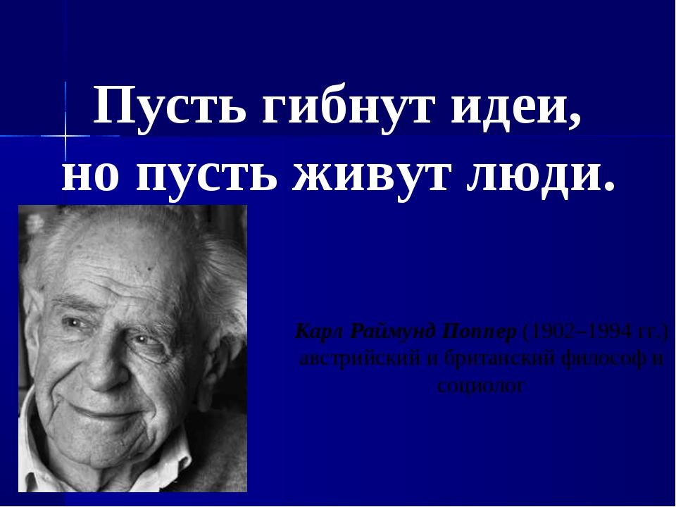 Пусть гибнут идеи, но пусть живут люди. Карл Раймунд Поппер (1902–1994гг.) а...