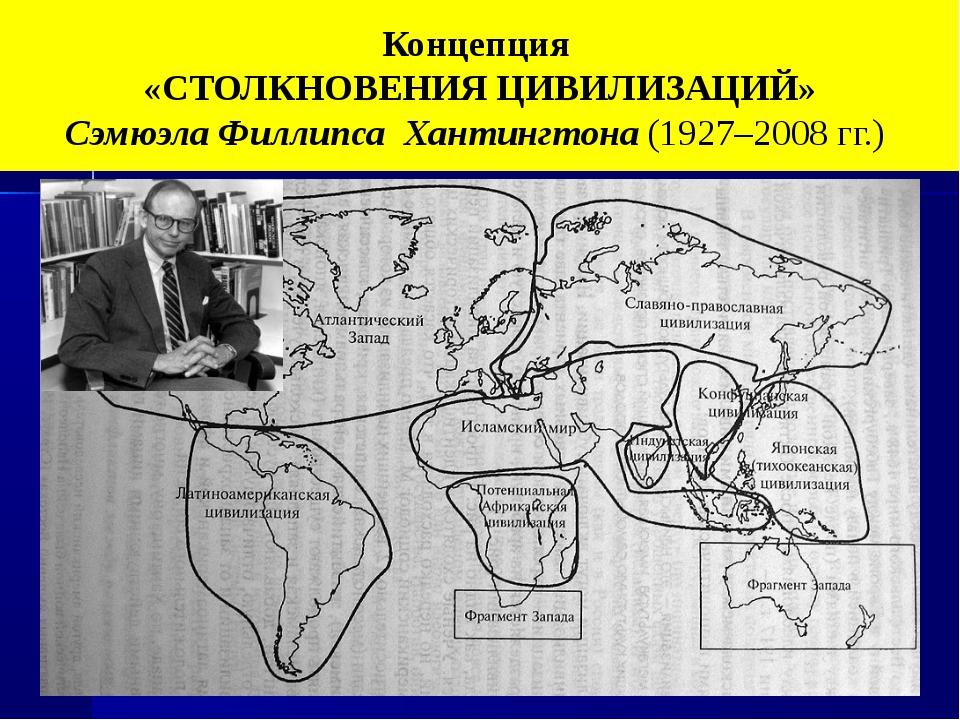 Концепция «СТОЛКНОВЕНИЯ ЦИВИЛИЗАЦИЙ» Сэмюэла Филлипса Хантингтона (1927–2008...