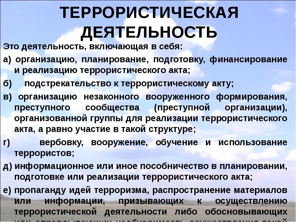 ТЕРРОРИСТИЧЕСКАЯ ДЕЯТЕЛЬНОСТЬ Это деятельность, включающая в себя: а) организ...
