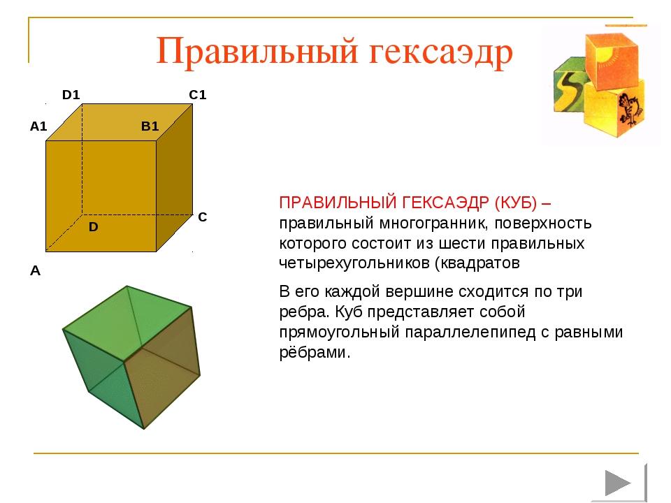 Правильный гексаэдр ПРАВИЛЬНЫЙ ГЕКСАЭДР (КУБ) – правильный многогранник, пове...
