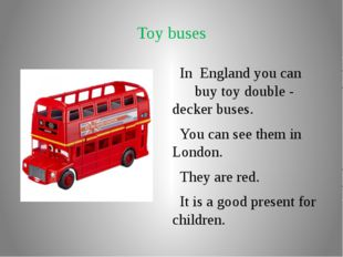 Toy buses In England you can buy toy double - decker buses. You can see them