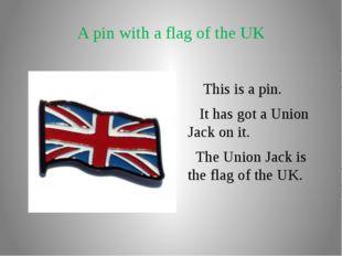 A pin with a flag of the UK This is a pin. It has got a Union Jack on it. The