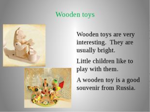 Wooden toys Wooden toys are very interesting. They are usually bright. Little