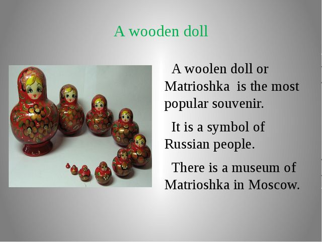 A wooden doll A woolen doll or Matrioshka is the most popular souvenir. It is...