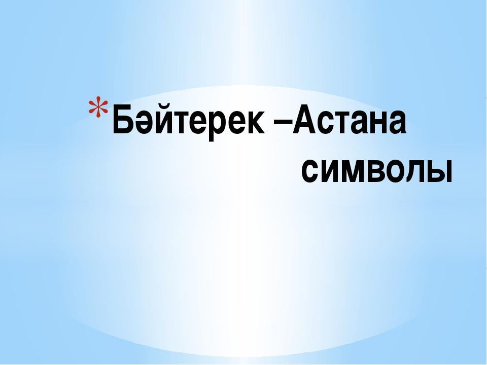 Бәйтерек –Астана символы