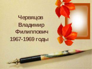 Червяцов Владимир Филиппович 1967-1969 годы