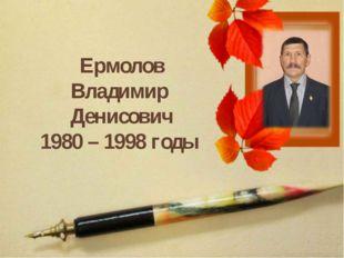 Ермолов Владимир Денисович 1980 – 1998 годы