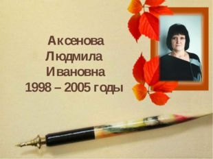 Аксенова Людмила Ивановна 1998 – 2005 годы