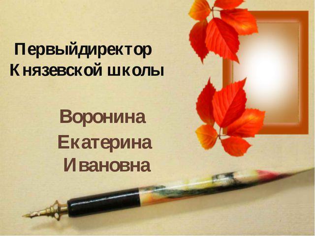 Первыйдиректор Князевской школы Воронина Екатерина Ивановна