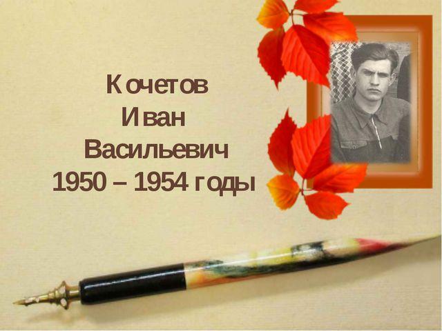 Кочетов Иван Васильевич 1950 – 1954 годы