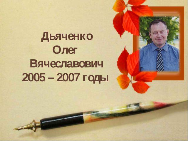 Дьяченко Олег Вячеславович 2005 – 2007 годы