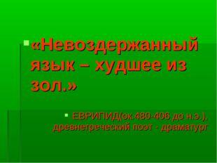 «Невоздержанный язык – худшее из зол.» ЕВРИПИД(ок.480-406 до н.э.), древнегр