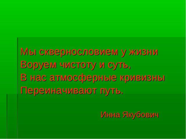 Мы сквернословием у жизни Воруем чистоту и суть, В нас атмосферные кривизны П...
