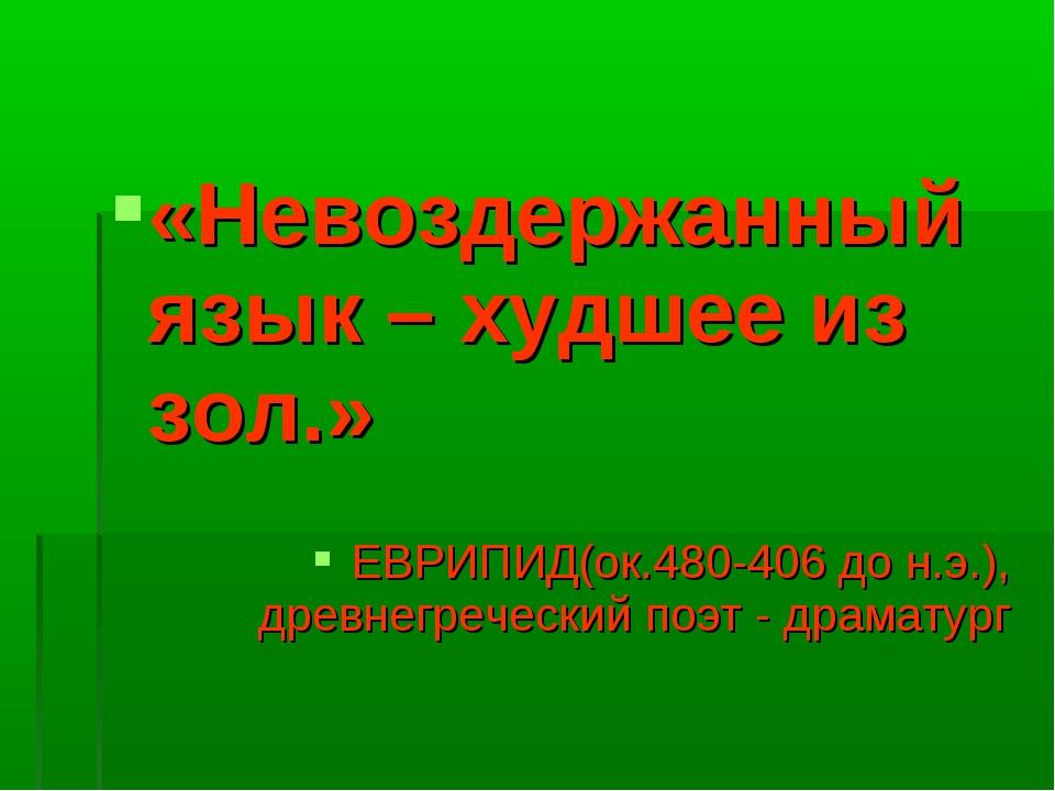 «Невоздержанный язык – худшее из зол.» ЕВРИПИД(ок.480-406 до н.э.), древнегр...