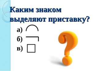 Каким знаком выделяют приставку? а) б) в)