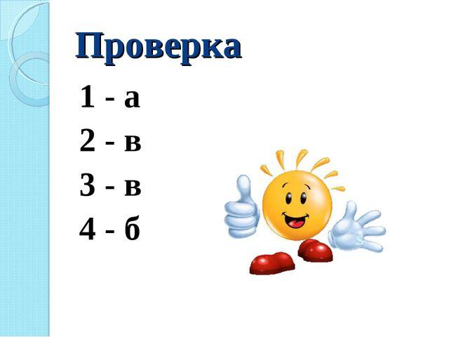 Проверка 1 - а 2 - в 3 - в 4 - б