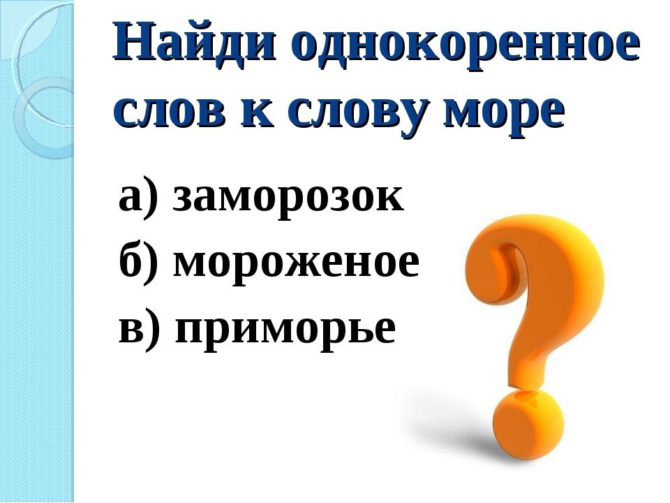 Найди однокоренное слов к слову море а) заморозок б) мороженое в) приморье