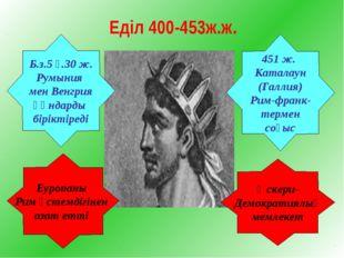 Еділ 400-453ж.ж. Б.з.5 ғ.30 ж. Румыния мен Венгрия Ғұндарды біріктіреді Еуроп