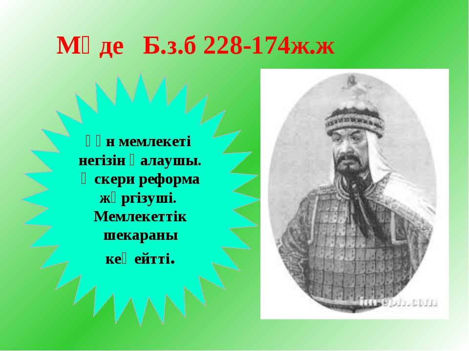 Мөде Б.з.б 228-174ж.ж Ғұн мемлекеті негізін қалаушы. Әскери реформа жүргізуші...