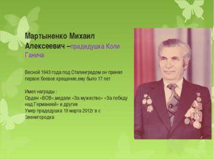 Мартыненко Михаил Алексеевич –прадедушка Коли Ганича Весной 1943 года под Ста