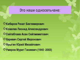 Это наши односельчане: Кибаров Ринат Бектимирович Ковалев Леонид Александрови