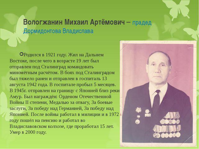 Вологжанин Михаил Артёмович – прадед Дормидонтова Владислава Родился в 1921 г...
