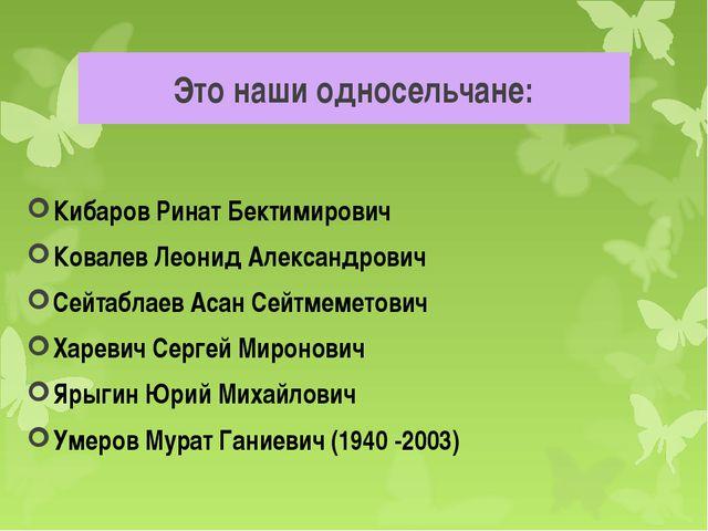 Это наши односельчане: Кибаров Ринат Бектимирович Ковалев Леонид Александрови...