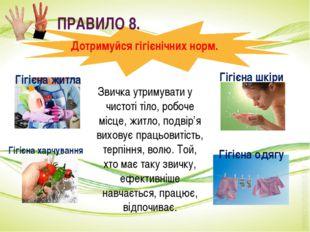 ПРАВИЛО 8. Дотримуйся гігієнічних норм. Звичка утримувати у чистоті тіло, ро