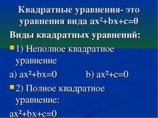 Квадратные уравнения- это уравнения вида ax²+bx+c=0 Виды квадратных уравнений