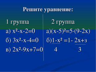 Решите уравнение: 1 группа 2 группа а) х²-х-2=0 а)(х-5)²=5·(9-2х) б) 3х²-х-4=