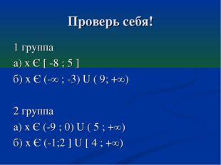 Проверь себя! 1 группа а) х Є [ -8 ; 5 ] б) х Є (-∞ ; -3) U ( 9; +∞) 2 группа