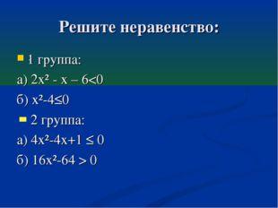 Решите неравенство: 1 группа: а) 2х² - х – 6 0 .