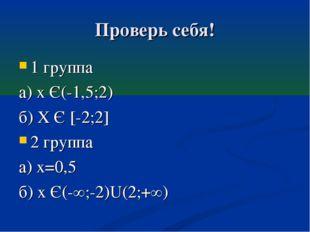 Проверь себя! 1 группа а) х Є(-1,5;2) б) Х Є [-2;2] 2 группа а) х=0,5 б) х Є(