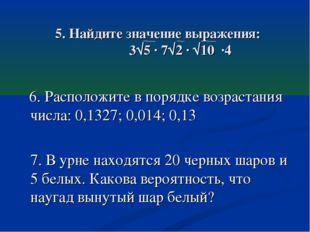 5. Найдите значение выражения: 3√5 · 7√2 · √10 ·4 6. Расположите в порядке во